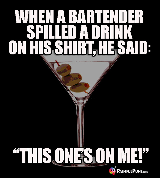 "When a bartender spilled a drink on his shirt, he said: ""This one's on me1"""