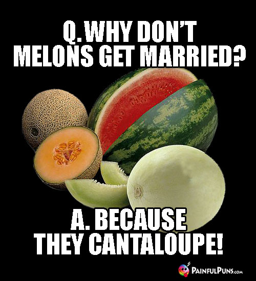 Q. Why don't melons get married? A. Because They Cantaloupe!