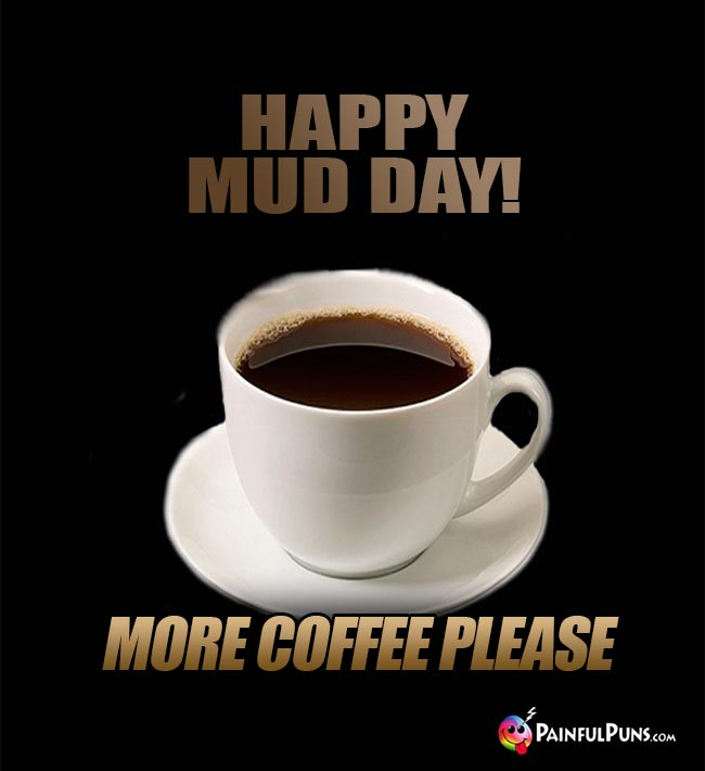 Happy Mud Day! More coffee please