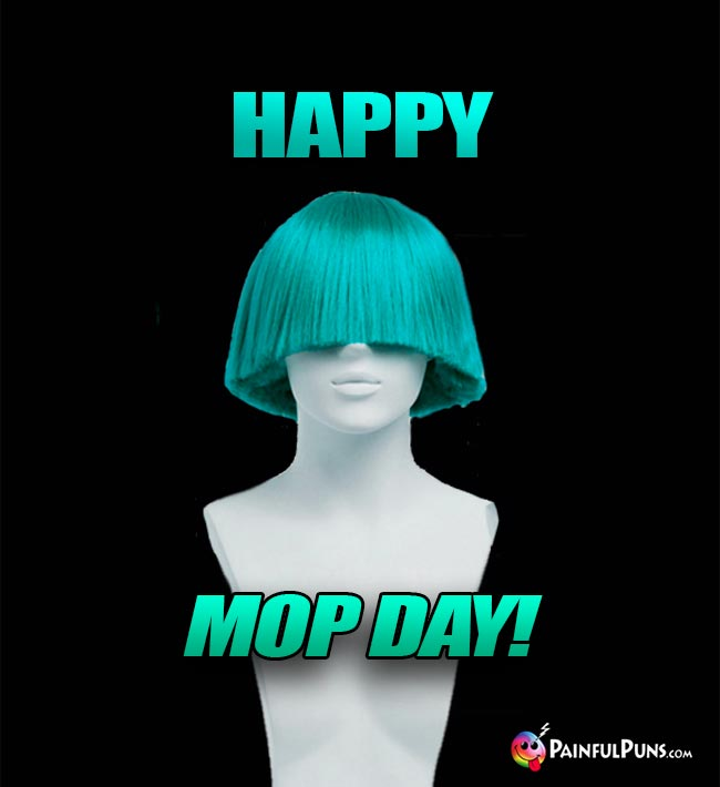 Bad Wig Says: Happy Mop Day!