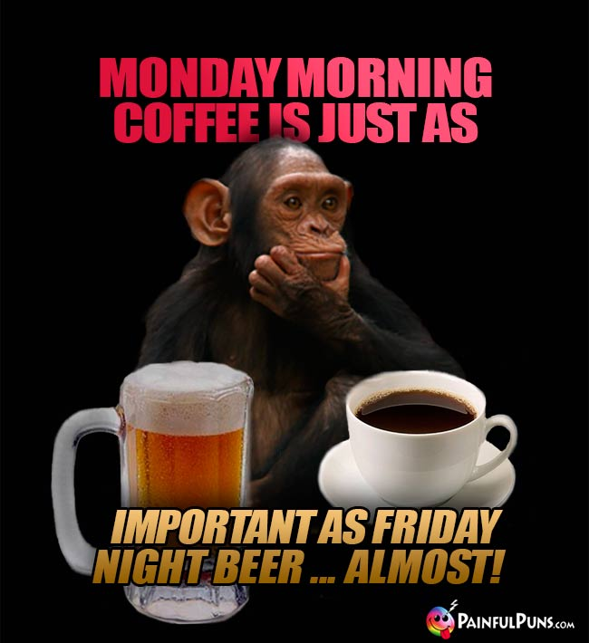 Monday morning coffee is just as important as Friday night beer...almost!
