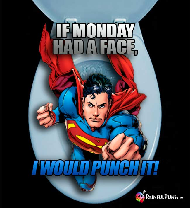 Superman Says: If Monday had a face, I would punch it!