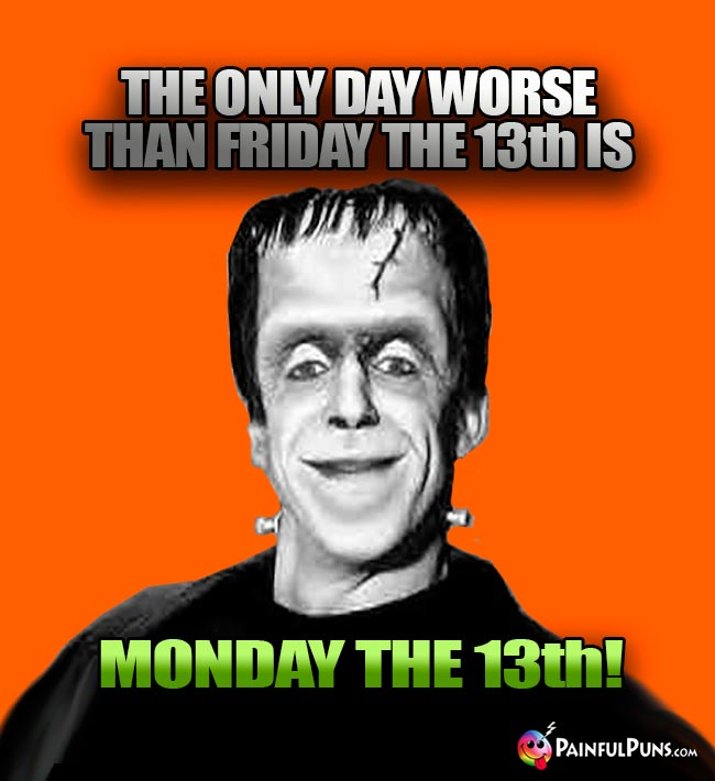 The only day worse than Friday the 13th is Monday the 13th!