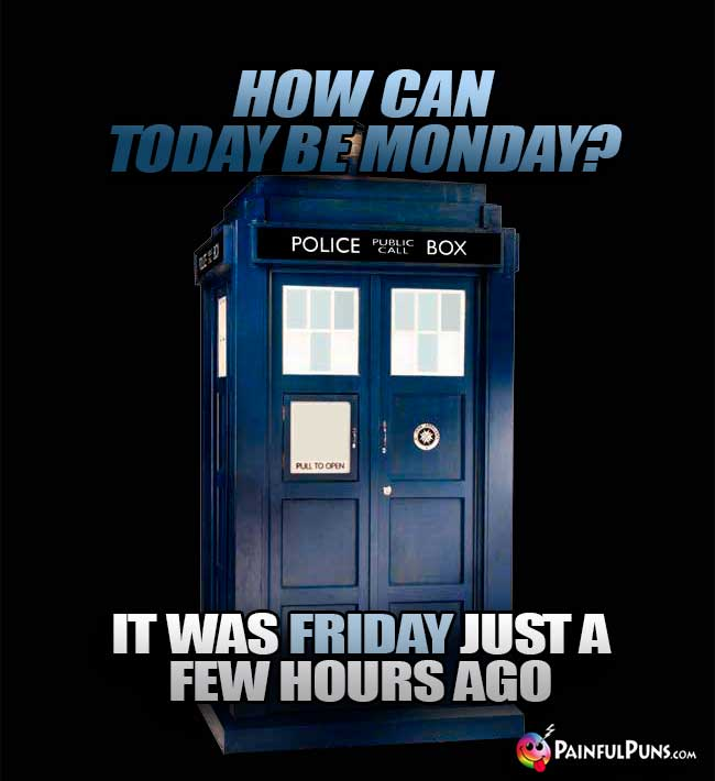 TARDIS Asks: How can today be Monday? It was Friday just a few hours ago
