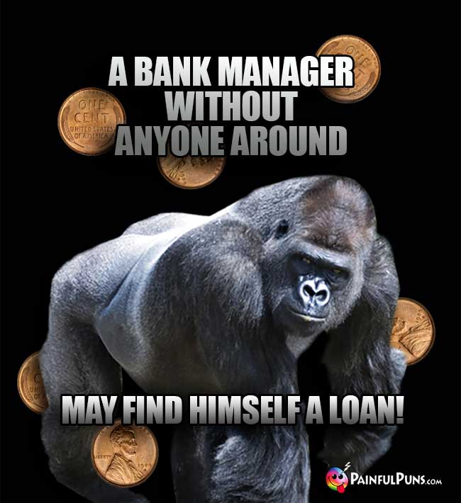 A bank manager without anyone around may find himself a loan!