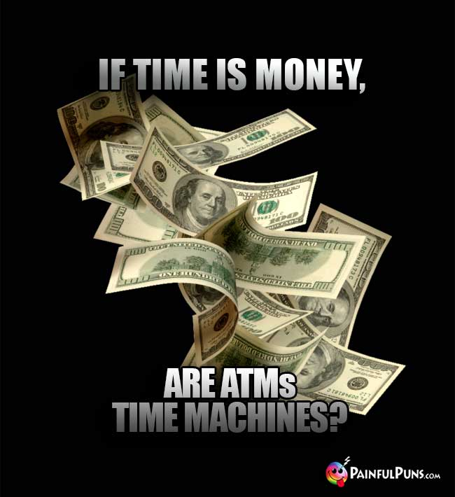 If time is money, are ATMs time machines?
