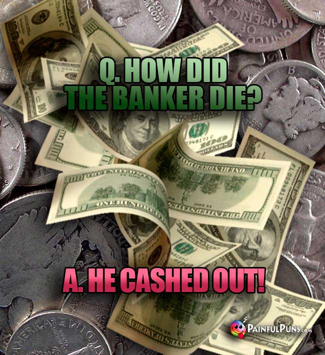 Q. How did the banker die? A. He cashed out!