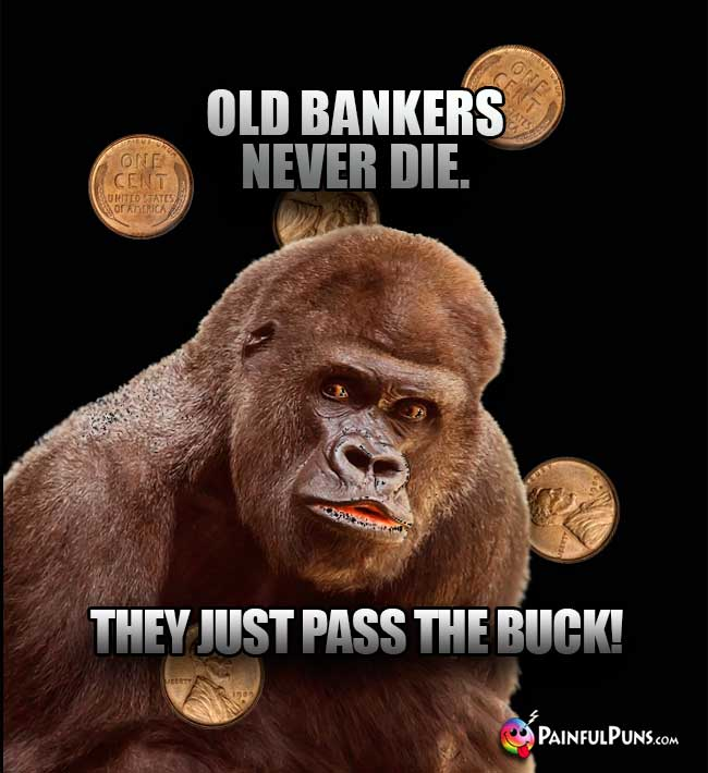 Gorilla Says: Old bankers never die. They just pass the buck!