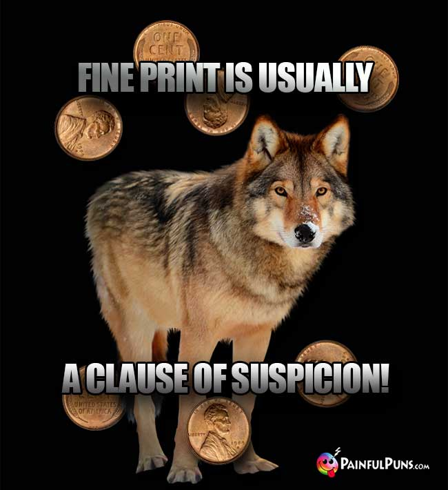 Wolf Says: Fine print is usually a clause of suspicion!