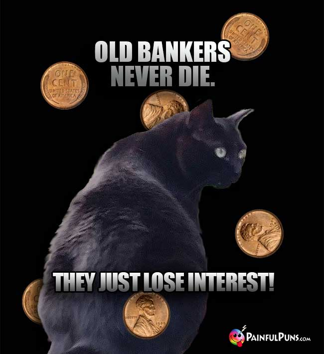 Black Cat Says: Old bankers never die. They just lose interest!