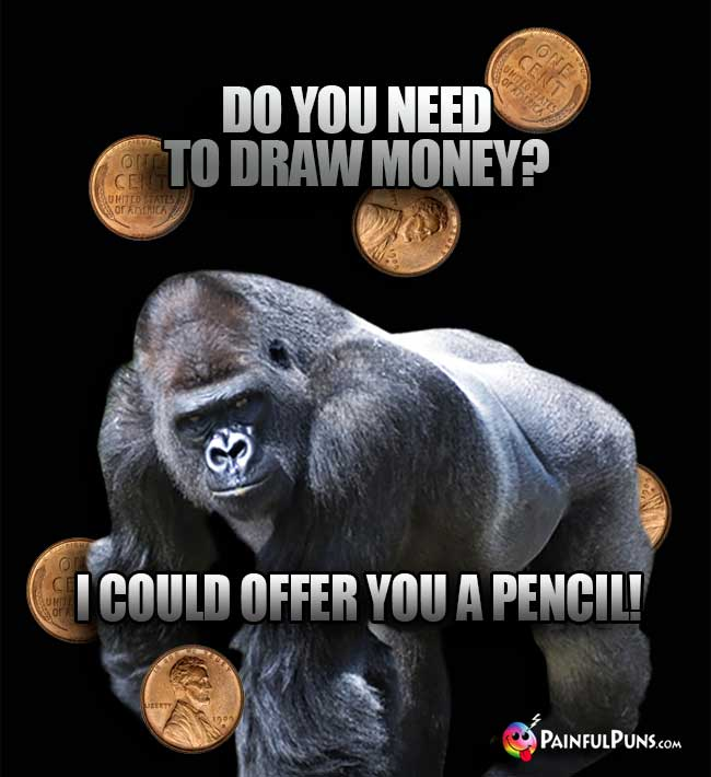 Big Ape Says: Do you need to draw money? I could offer you a pencil!