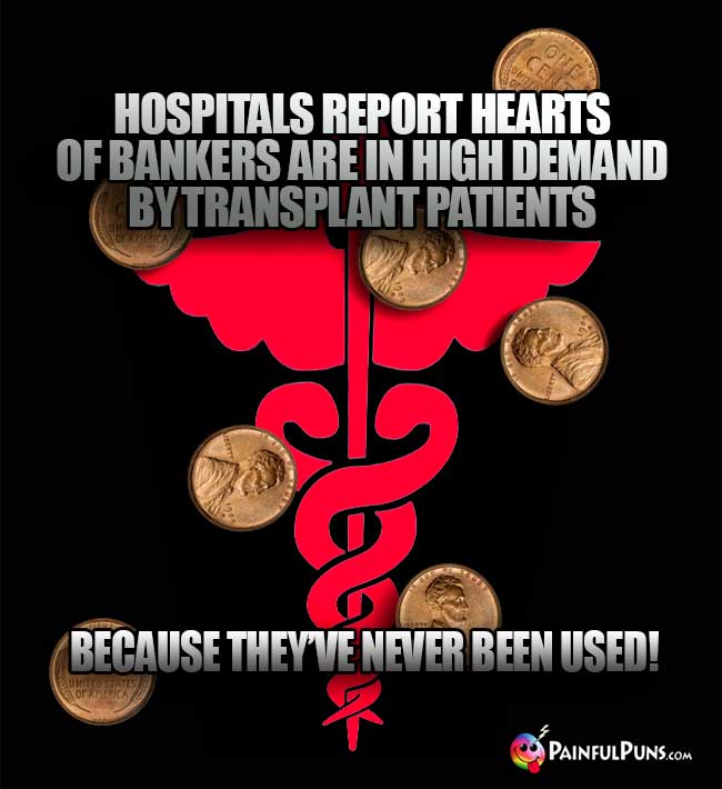 Hospitals report hearts of bankers are in high demand by transplant patients because they've never been used!
