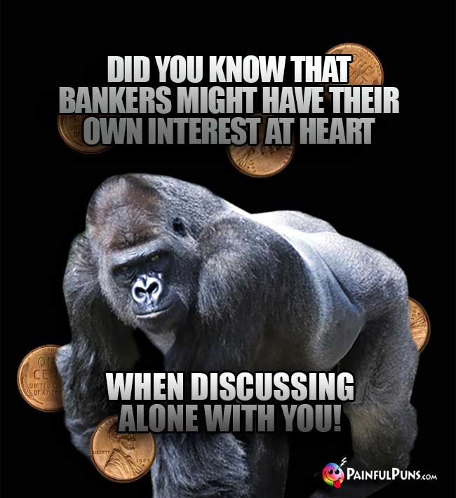 Gorilla asks: Did you know that bankers might have their own interest at heart when discussing alone with you!
