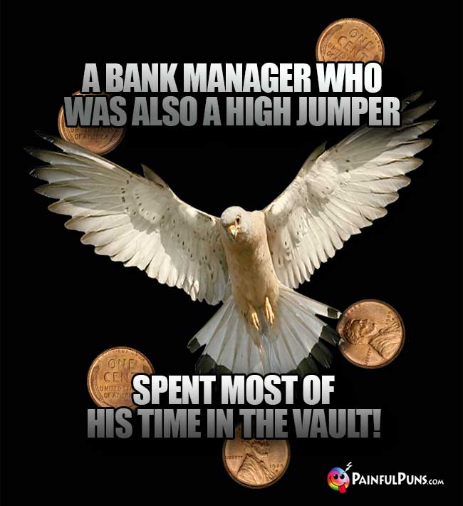 A bank manager who was also a high jumper spent most of his time in the vault!