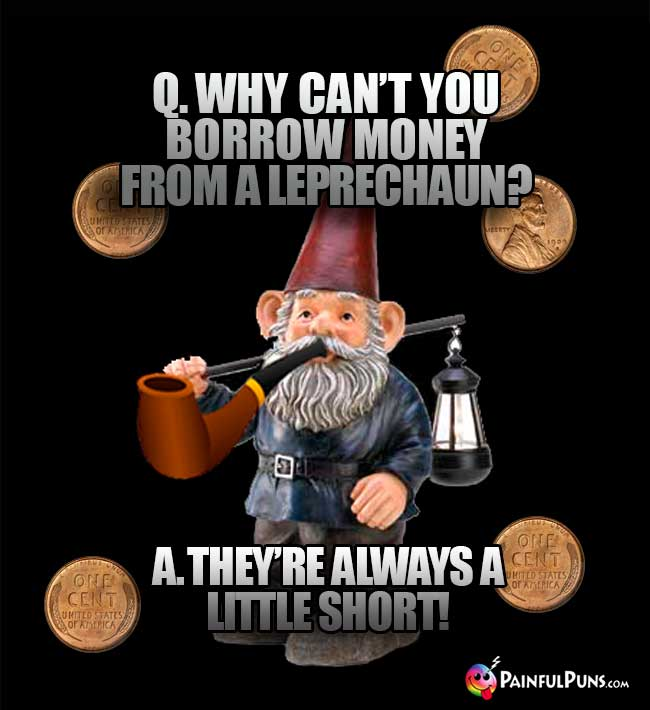 Q. Why can't you borrow money from a leprechaun? A. They're always a little short!