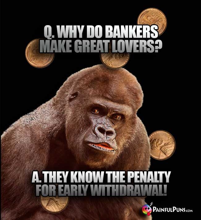 Big Ape Asks: Why do bankers make great lovers? A. They know  the penalty for early withdrawal!
