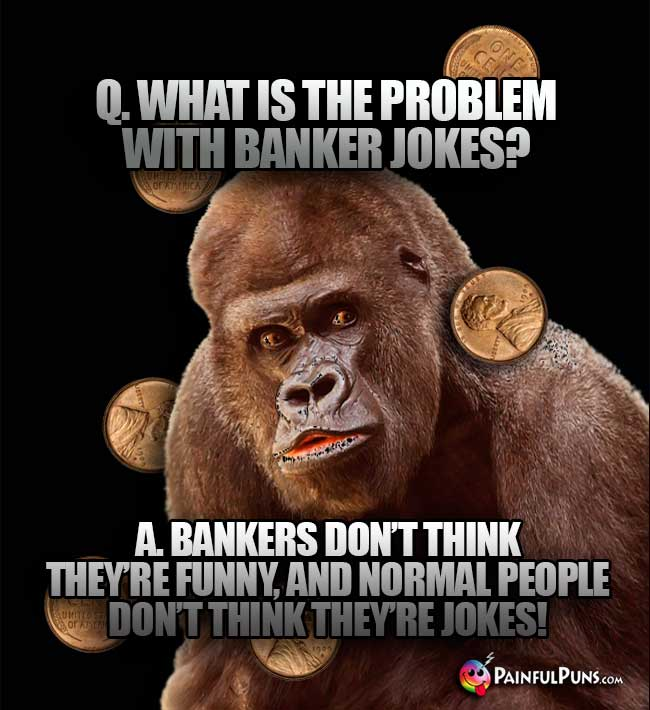 Big Ape Asks: What is the problem wiith banker jokes? A. Bankers don't think they're funny, and normal people don't think they're jokes!