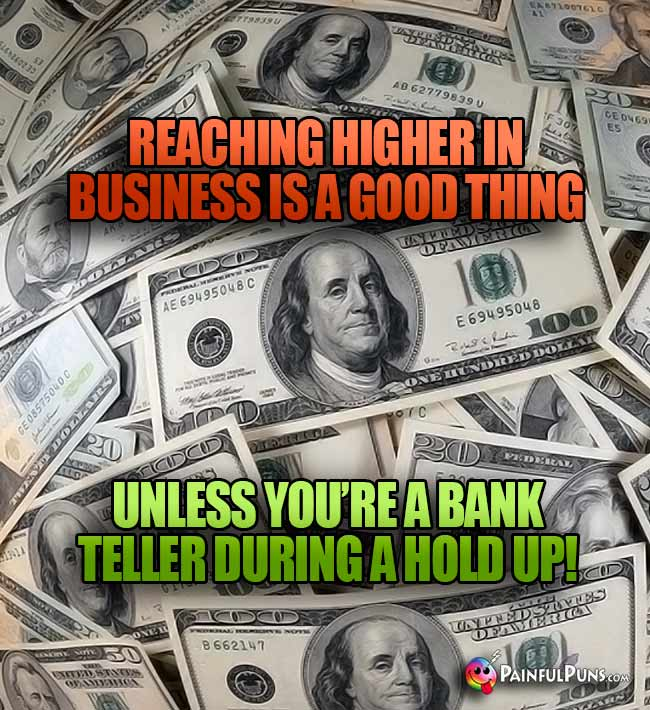 Reaching higher in business is a good thing unless you're a bank teller during a hold up!
