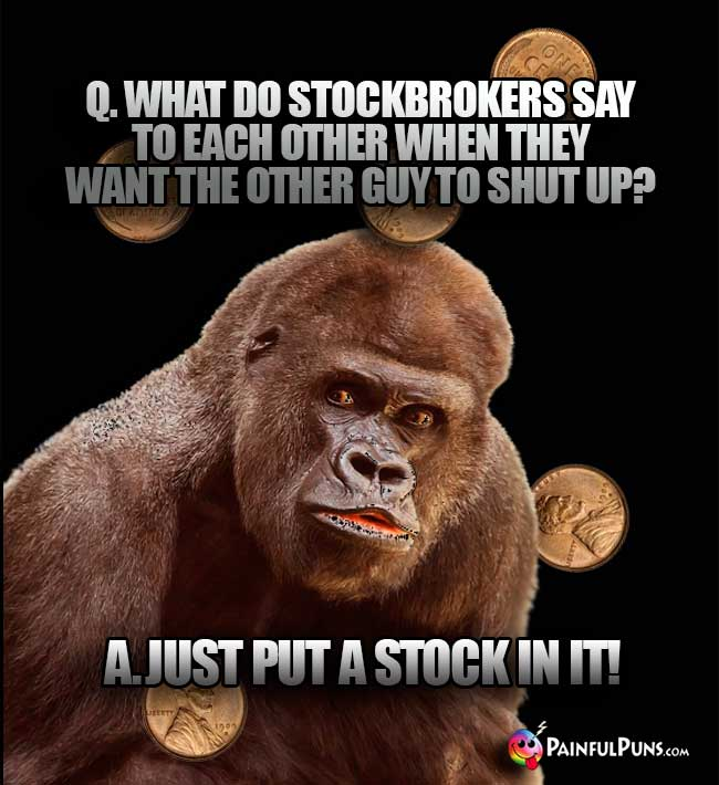 Q. What do stockbrokers say to each other when they want the other guy to shut up? A. Just put a stock in it!