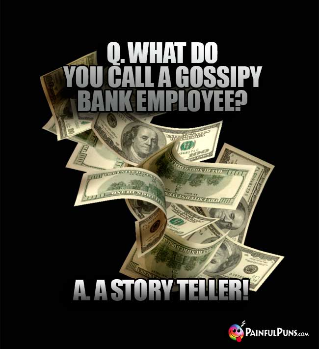 Q. What do you call a gossipy bank empoyee? A. A story teller!
