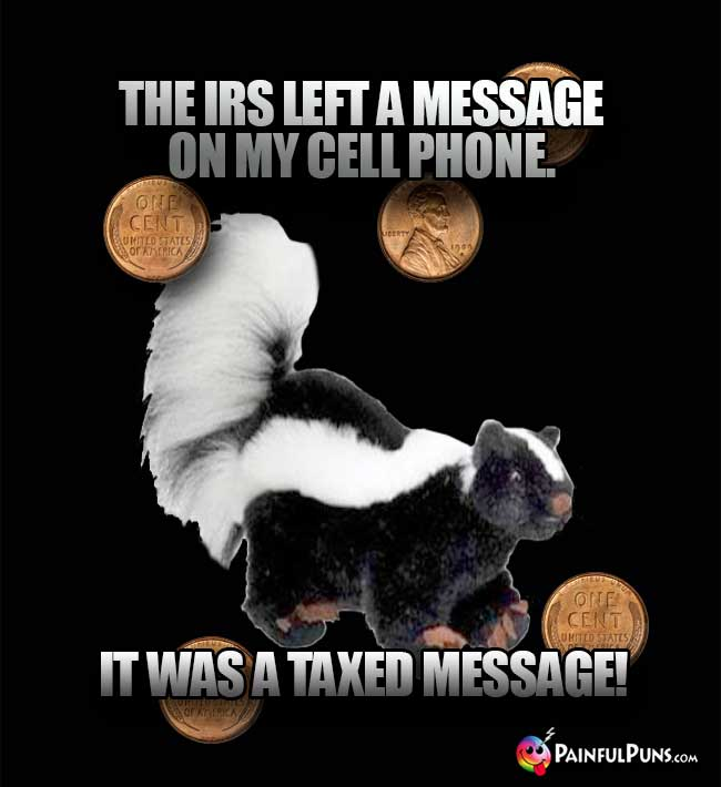 Skunk Says: The IRS left a message on my cell phone. It was a taxed message!