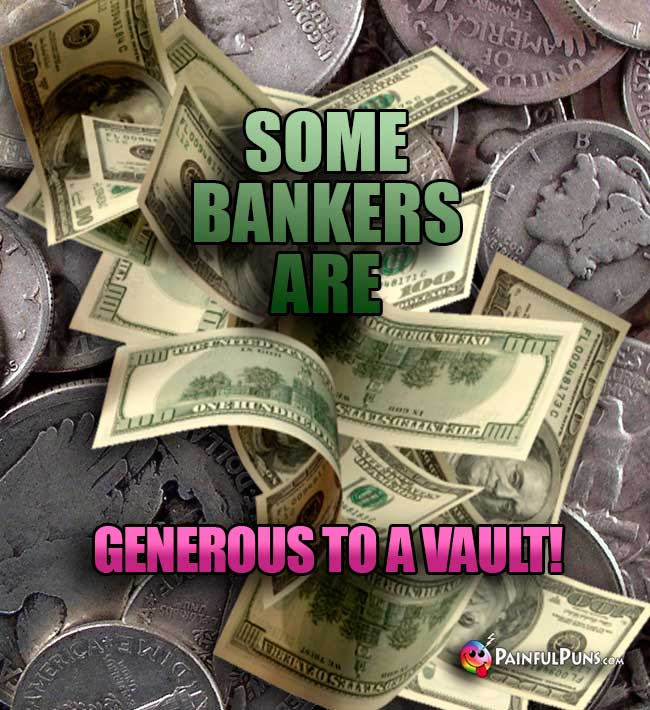 Some bankers are generous to a vault!