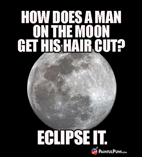 How Does a Man on the Moon Get His Hair Cut? Eclipse It.