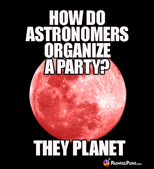How do astronomers organize a party? They Planet