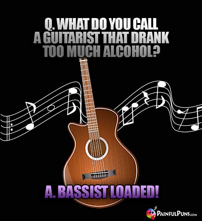 Q. What do you call a guitarist that drank too much alchohol? A. Bassist loaded!