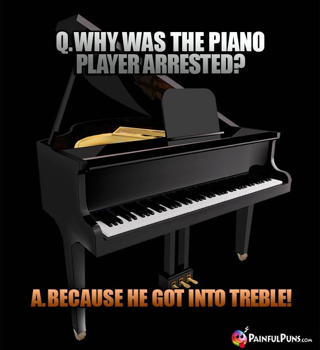 Q. Why was the piano player arrested? A. Because he got into treble!