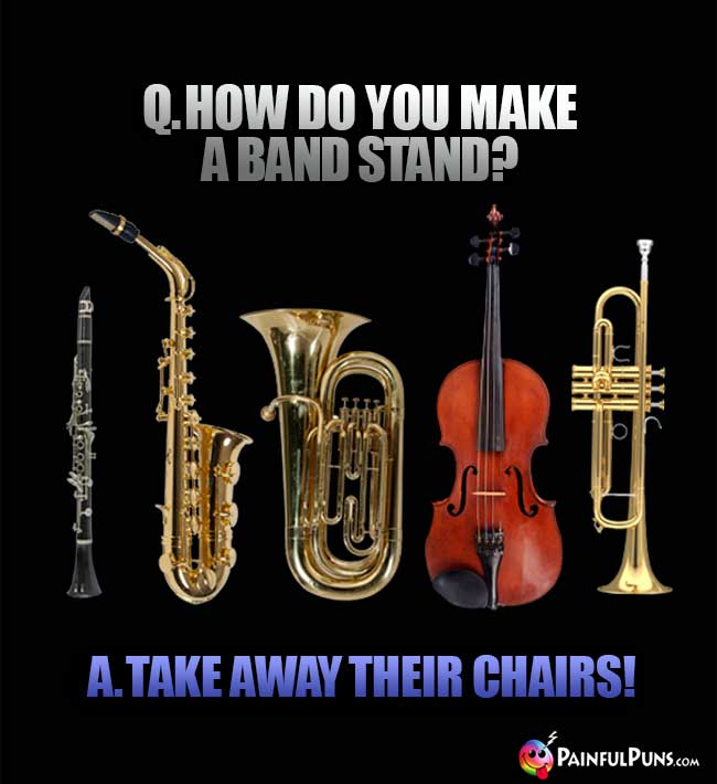 Q. How do you make a band stand? A. Take away their chairs!