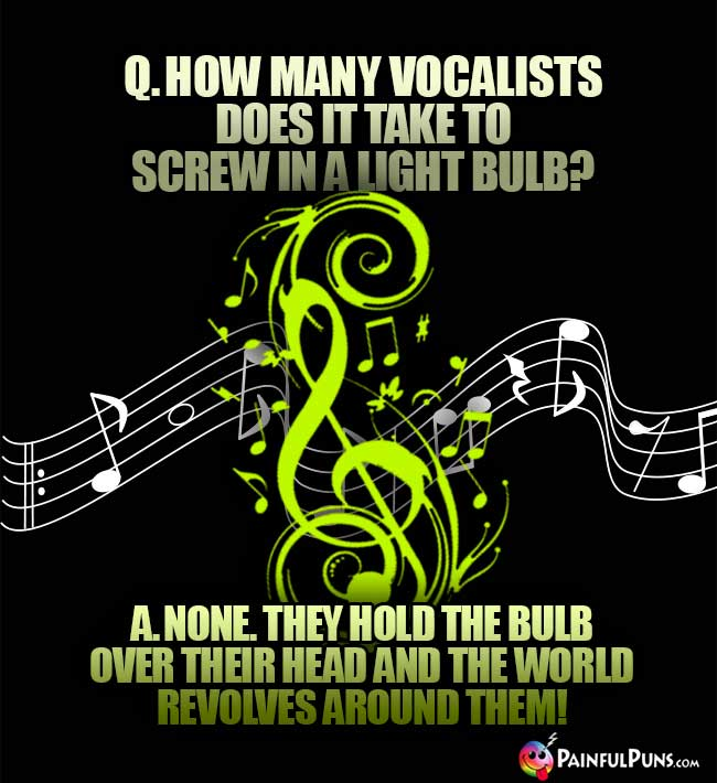 Q. How many vocalists does it take to screw in a light bulb? A. None. They hold the bulb over their head and the world revolves around them!