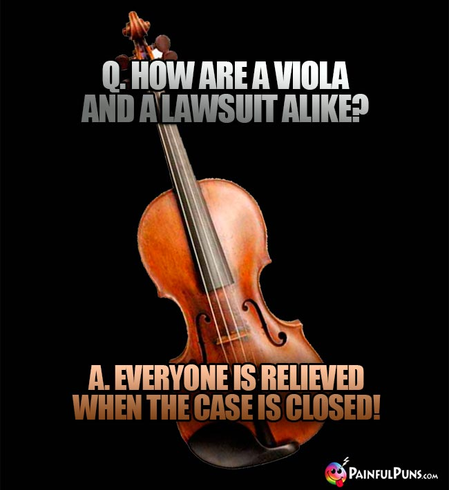 Q. How are a viola and a lawsuit alike? A. Everyone is relieved when the case is closed!