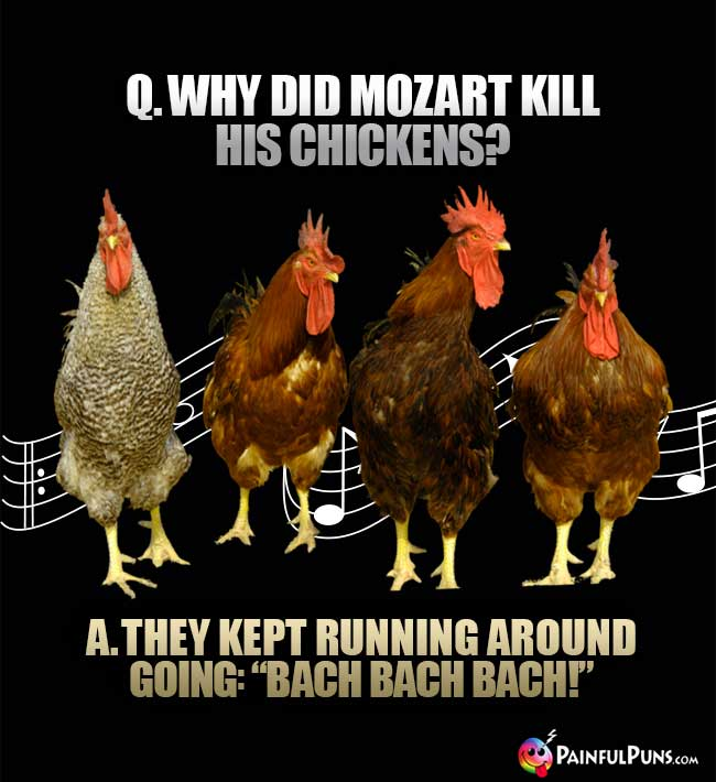 "Q. Why did Mozart kill his chickens? A. They kept running around going: ""Bach Bach Back!"""