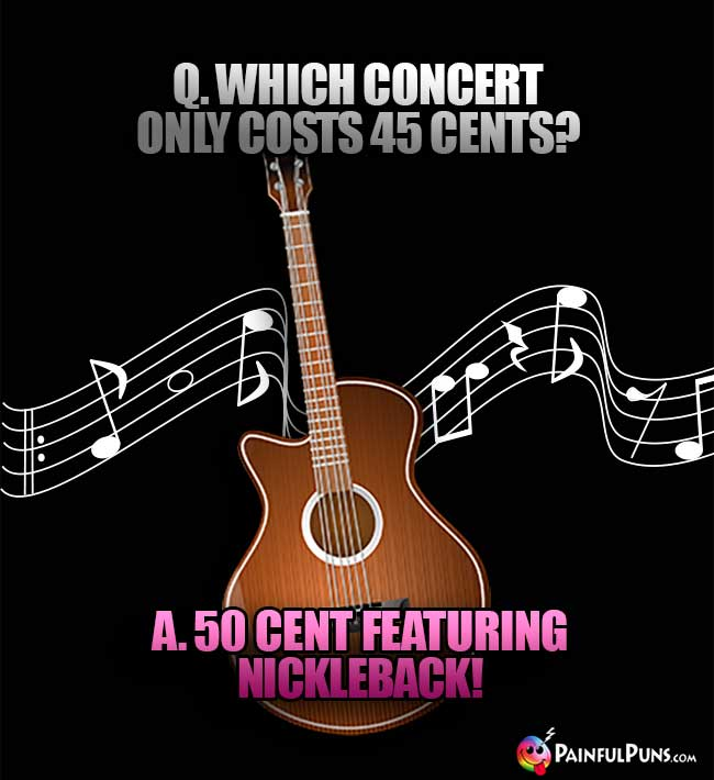 Q. Which concert only costs 45 Cents? A. 50 Cent featuring Nickleback!