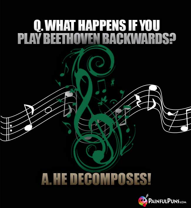 Q. What happens if you play Beethoven backwards? A. He Decomposes!