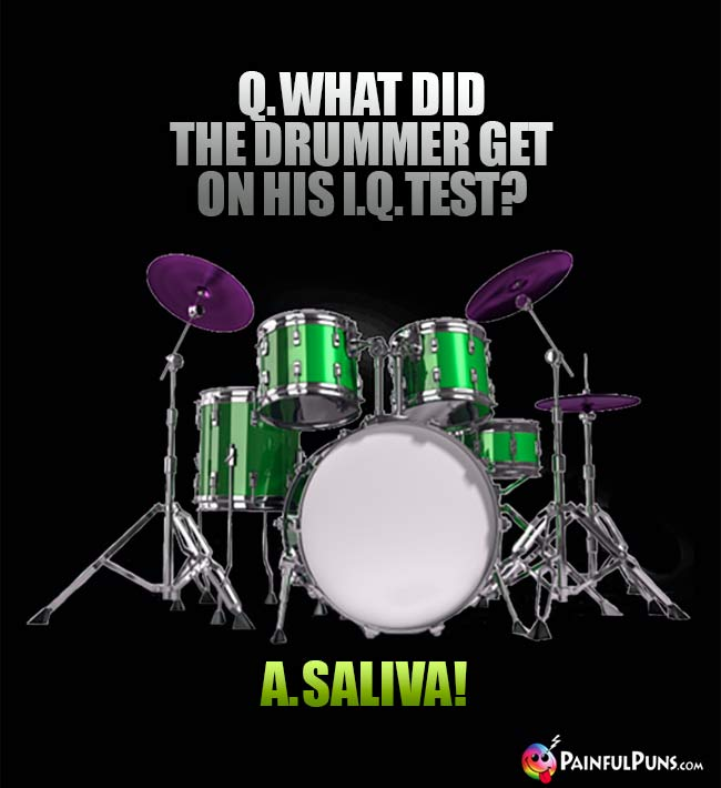 Q. What did the drummer get on his IQ test? A. Saliva!