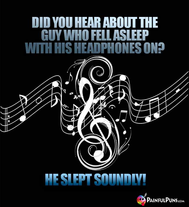 Did you hear about the guy who fell asleep with his headphones on? He slept soundly!