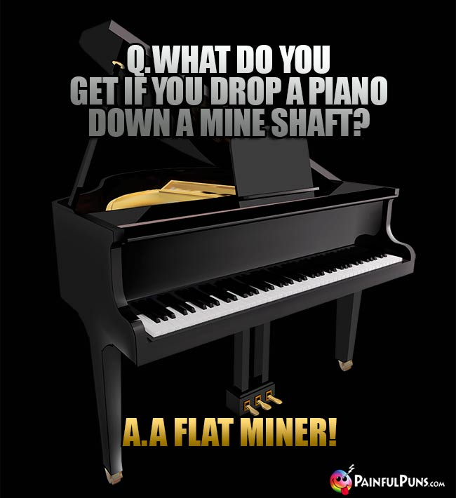 Q. What do you get if you drop a piano down a mine shaft? A. A Flat Miner!