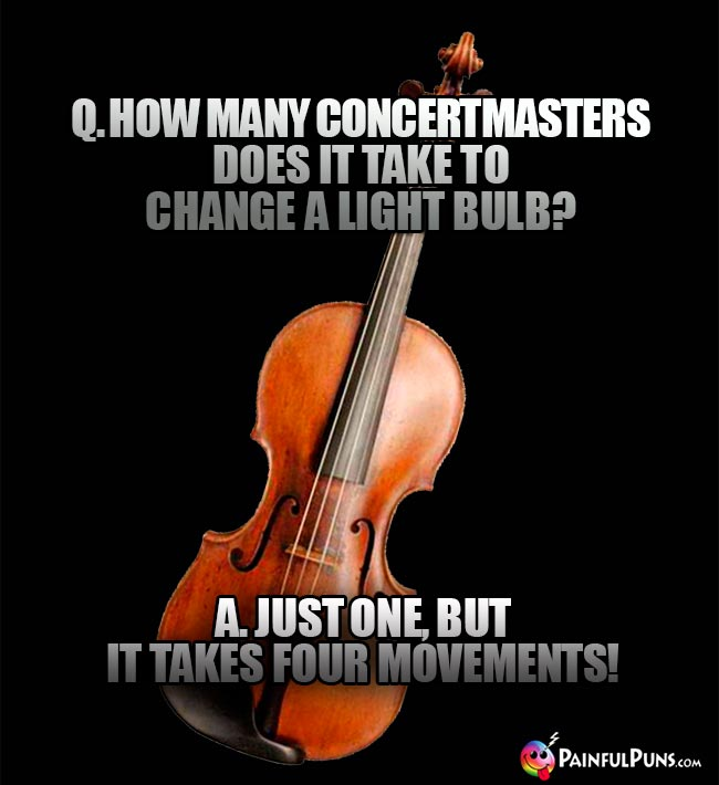 Q. How many concertmasters does it take to change a light bulb? A. Just one, but it takes four movements!
