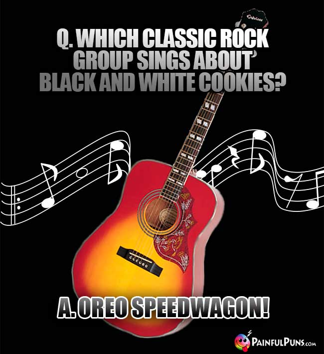 Q. Which classic rock group sings about black and white cookies? A. Oreo Speedwagon!