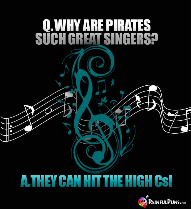 Q. Why are pirates such great singers? A. they can hit the high Cs!