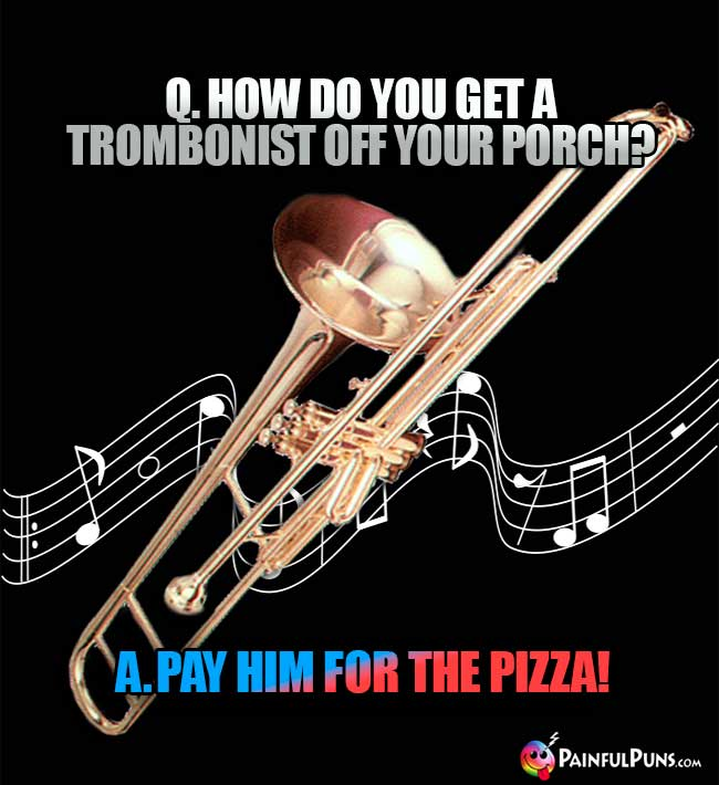 Q. How do you get a trombonist off your porch? A. Pay hin for the pizza!