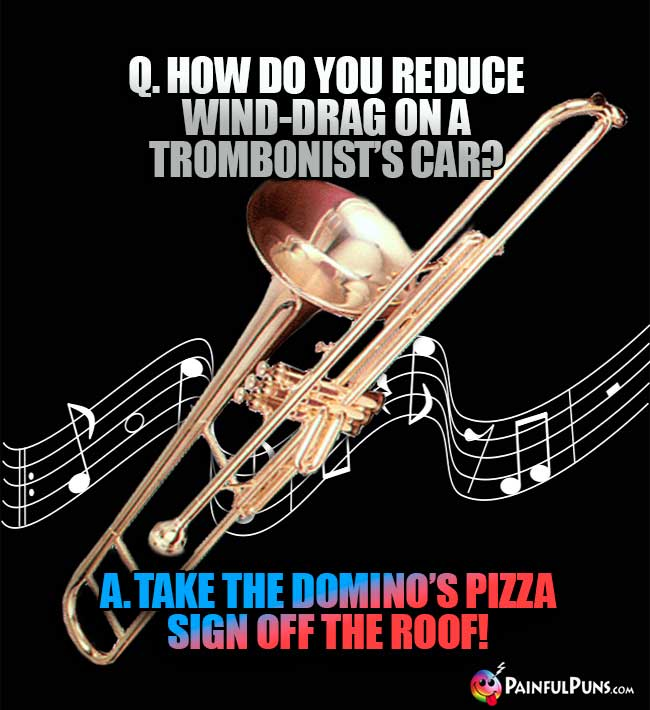 "Q. How do you reduce wind-drag on a trombonist's car? A. Take the Domino""s Pizza sign off the roof!"