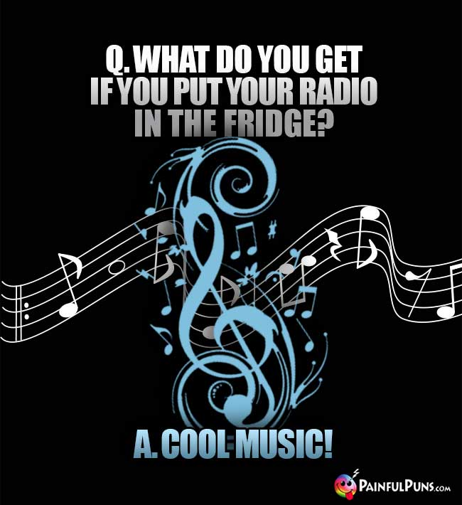 Q. What do you get if you put your radio in the fridge? A. Cool Music!