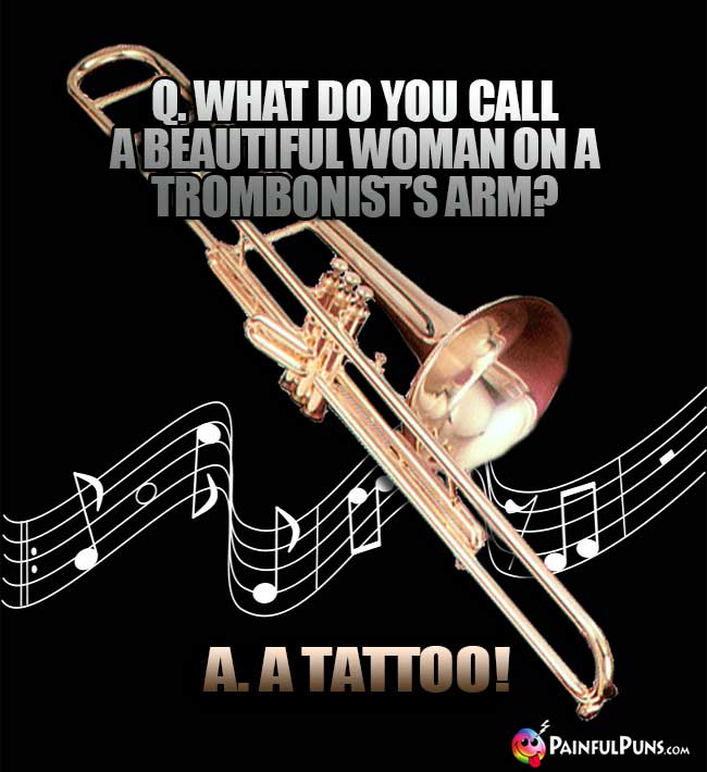 Q. What do you call a beautiful woman on a trombonist's arm? A. A Tattoo!