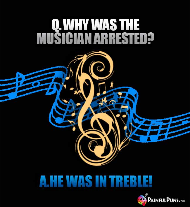 Q. Why was the musician arrested? A. He was in treble!