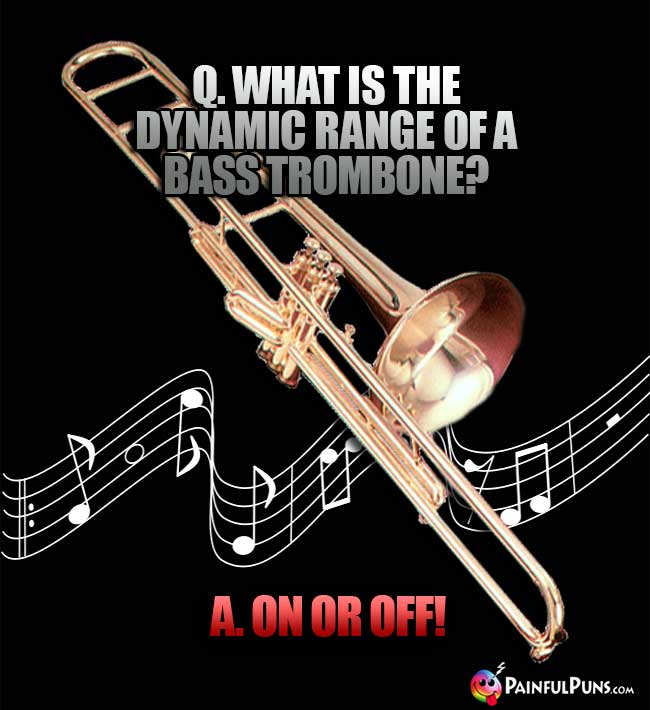 Q. What is the dynamic range of a bass trombone? A. On or Off!