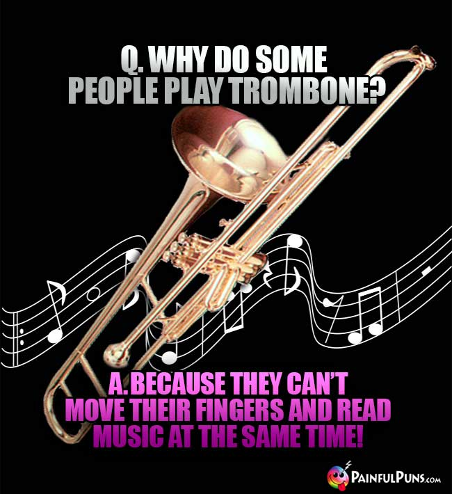 Q. Why do some people play trombones? A. Because they can't move their fingers and read music at the same time!
