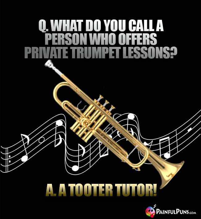 Q. What do you call a person who offers private trumpet lessons? A. A Tooter Tutor!